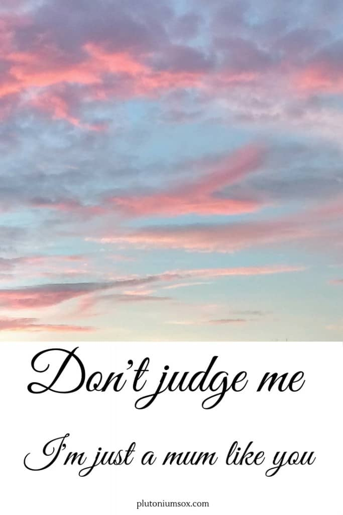 Don't judge me I'm just a mum like you. As mums, we all judge each other. But sometimes it pays to remember that we all have our own battles to face.
